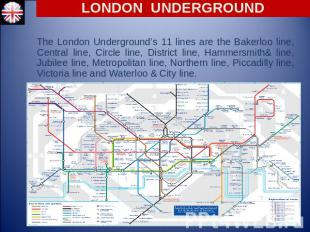 LONDON UNDERGROUND The London Underground's 11 lines are the Bakerloo line, Cent