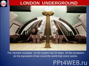 LONDON UNDERGROUND The shortest escalator on the system has 50 steps. All the es