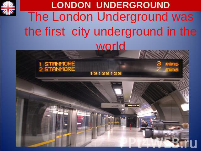LONDON UNDERGROUND The London Underground was the first city underground in the world