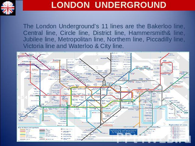 LONDON UNDERGROUND The London Underground's 11 lines are the Bakerloo line, Central line, Circle line, District line, Hammersmith& line, Jubilee line, Metropolitan line, Northern line, Piccadilly line, Victoria line and Waterloo & City line.
