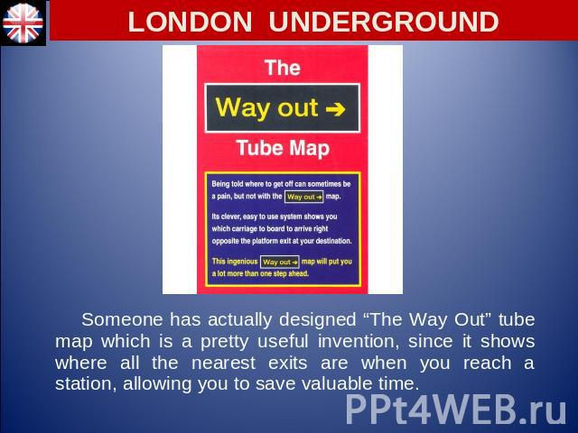 "LONDON UNDERGROUND Someone has actually designed ""The Way Out"" tube map which is a pretty useful invention, since it shows where all the nearest exits are when you reach a station, allowing you to save valuable time."