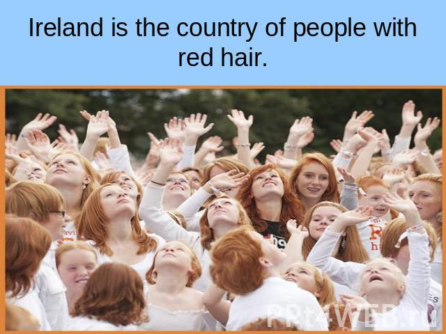 Ireland is the country of people with red hair.