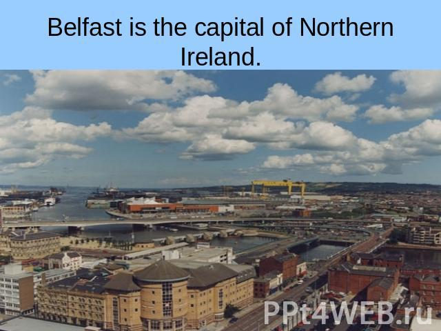 Belfast is the capital of Northern Ireland.