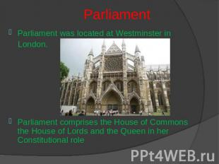 Parliament Parliament was located at Westminster in London.Parliament comprises