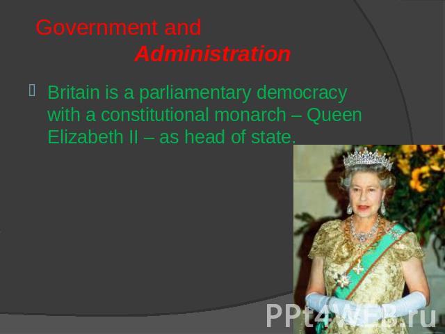 Government and Administration Britain is a parliamentary democracy with a constitutional monarch – Queen Elizabeth II – as head of state.