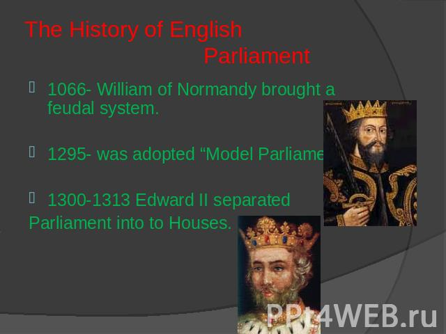 "The History of English Parliament 1066- William of Normandy brought a feudal system. 1295- was adopted ""Model Parliament""1300-1313 Edward II separated Parliament into to Houses."