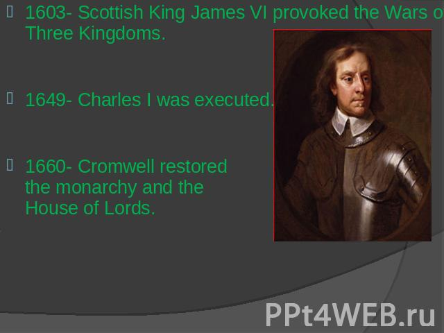 1603- Scottish King James VI provoked the Wars of Three Kingdoms.1649- Charles I was executed.1660- Cromwell restored the monarchy and the House of Lords.