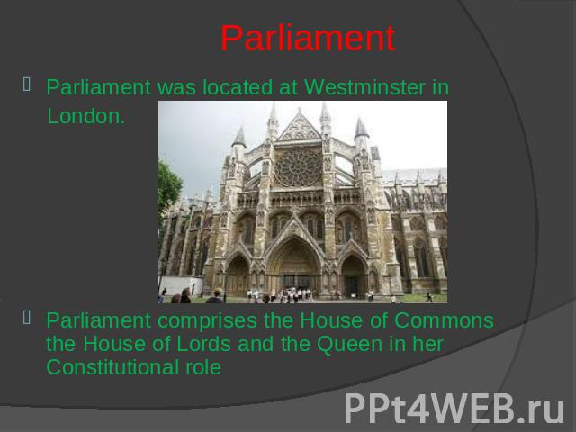 Parliament Parliament was located at Westminster in London.Parliament comprises the House of Commons the House of Lords and the Queen in her Constitutional role