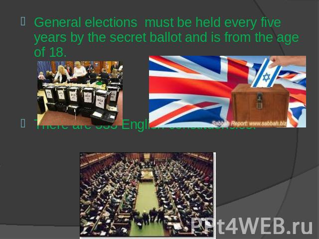 General elections must be held every five years by the secret ballot and is from the age of 18.There are 533 English constituencies.