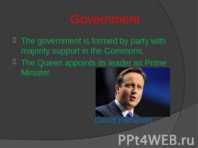 Government The government is formed by party with majority support in the Commons.The Queen appoints its leader as Prime Minister. David Kameron