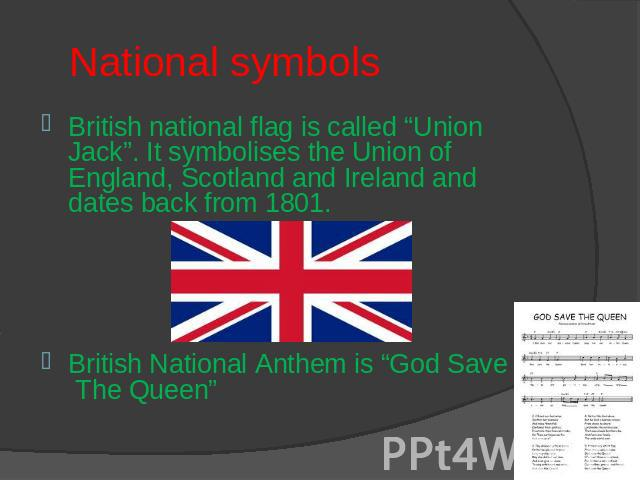 "National symbols British national flag is called ""Union Jack"". It symbolises the Union of England, Scotland and Ireland and dates back from 1801.British National Anthem is ""God Save The Queen"""