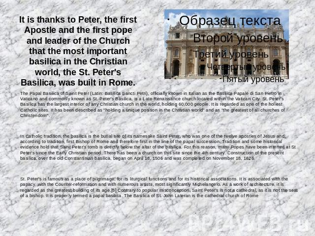 It is thanks to Peter, the first Apostle and the first pope and leader of the Church that the most important basilica in the Christian world, the St. Peter's Basilica, was built in Rome. The Papal Basilica of Saint Peter (Latin: Basilica Sancti Petr…