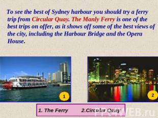 To see the best of Sydney harbour you should try a ferry trip from Circular Quay