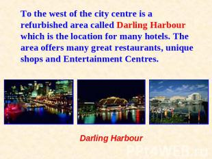 To the west of the city centre is a refurbished area called Darling Harbour whic