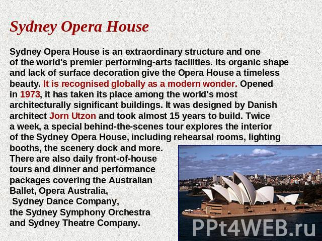 Sydney Opera HouseSydney Opera House is an extraordinary structure and one of the world's premier performing-arts facilities. Its organic shape and lack of surface decoration give the Opera House a timeless beauty. It is recognised globally as a mod…