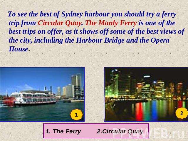 To see the best of Sydney harbour you should try a ferry trip from Circular Quay. The Manly Ferry is one of the best trips on offer, as it shows off some of the best views of the city, including the Harbour Bridge and the Opera House. The Ferry 2.Ci…