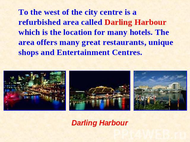 To the west of the city centre is a refurbished area called Darling Harbour which is the location for many hotels. The area offers many great restaurants, unique shops and Entertainment Centres. Darling Harbour