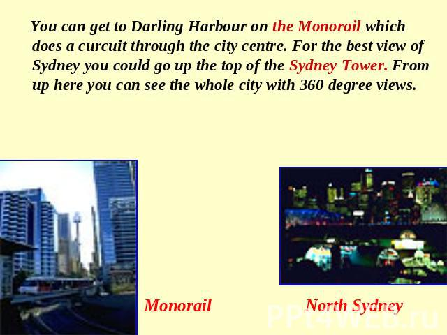 You can get to Darling Harbour on the Monorail which does a curcuit through the city centre. For the best view of Sydney you could go up the top of the Sydney Tower. From up here you can see the whole city with 360 degree views. Monorail North Sydney