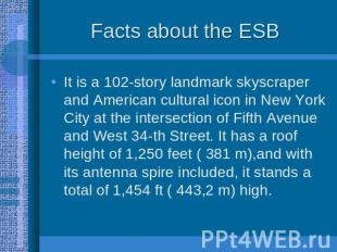 Facts about the ESB It is a 102-story landmark skyscraper and American cultural