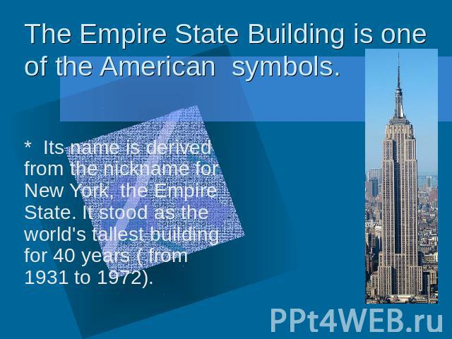 The Empire State Building is one of the American symbols * Its name is derived from the nickname for New York, the Empire State. It stood as the world's tallest building for 40 years ( from 1931 to 1972).