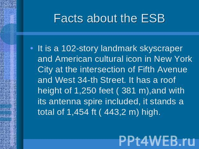 Facts about the ESB It is a 102-story landmark skyscraper and American cultural icon in New York City at the intersection of Fifth Avenue and West 34-th Street. It has a roof height of 1,250 feet ( 381 m),and with its antenna spire included, it stan…