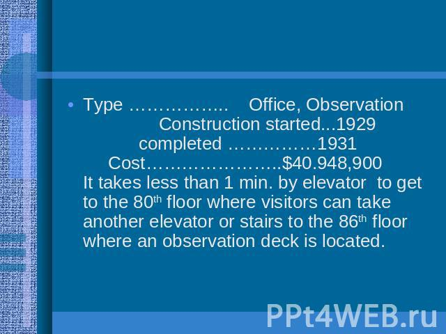 Type …………….. Office, Observation Construction started...1929 completed ……………1931 Cost…………………..$40.948,900 It takes less than 1 min. by elevator to get to the 80th floor where visitors can take another elevator or stairs to the 86th floor where an ob…