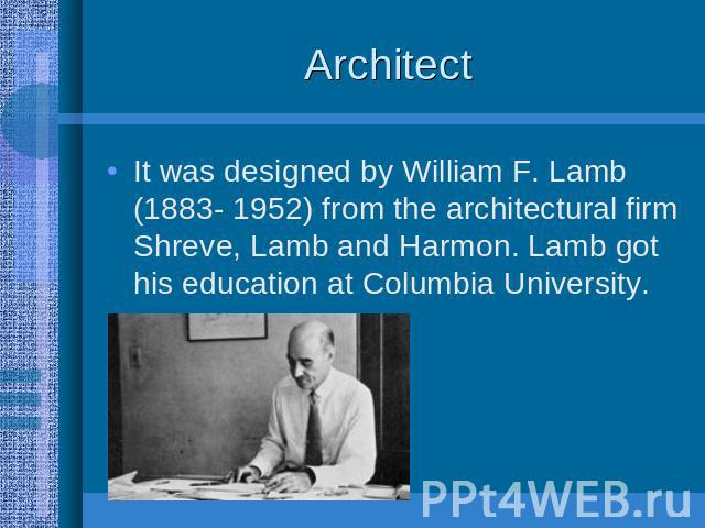 Architect It was designed by William F. Lamb (1883- 1952) from the architectural firm Shreve, Lamb and Harmon. Lamb got his education at Columbia University.