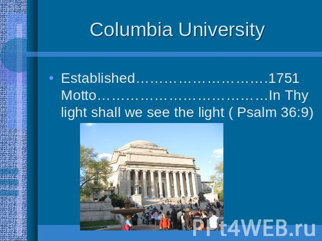 Columbia University Established……………………….1751 Motto………………………………In Thy light shall we see the light ( Psalm 36:9)