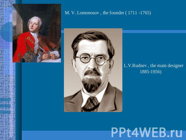 M. V. Lomonosov , the founder ( 1711 -1765) L.V.Rudnev , the main designer1885-1956)