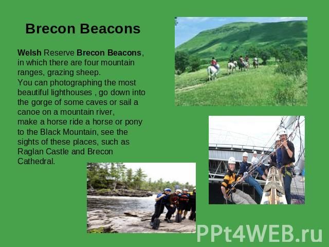 Brecon Beacons Welsh Reserve Brecon Beacons, in which there are four mountain ranges, grazing sheep. You can photographing the most beautiful lighthouses , go down into the gorge of some caves or sail a canoe on a mountain river,make a horse ride a …
