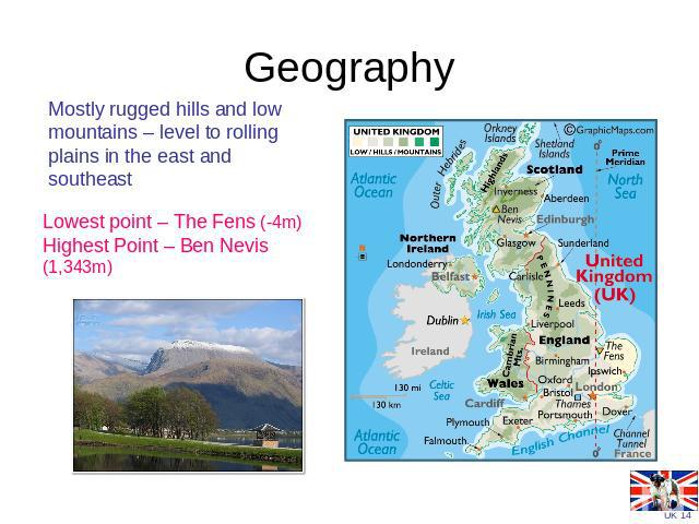 Geography Mostly rugged hills and low mountains – level to rolling plains in the east and southeast Lowest point – The Fens (-4m)Highest Point – Ben Nevis (1,343m)