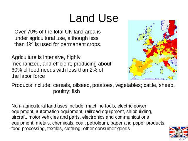Land Use Over 70% of the total UK land area is under agricultural use, although less than 1% is used for permanent crops. Agriculture is intensive, highly mechanized, and efficient, producing about 60% of food needs with less than 2% of the labor fo…