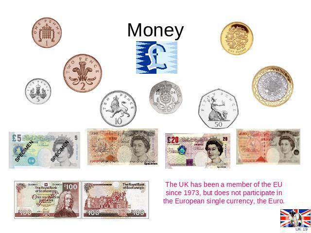 Money The UK has been a member of the EU since 1973, but does not participate in the European single currency, the Euro.