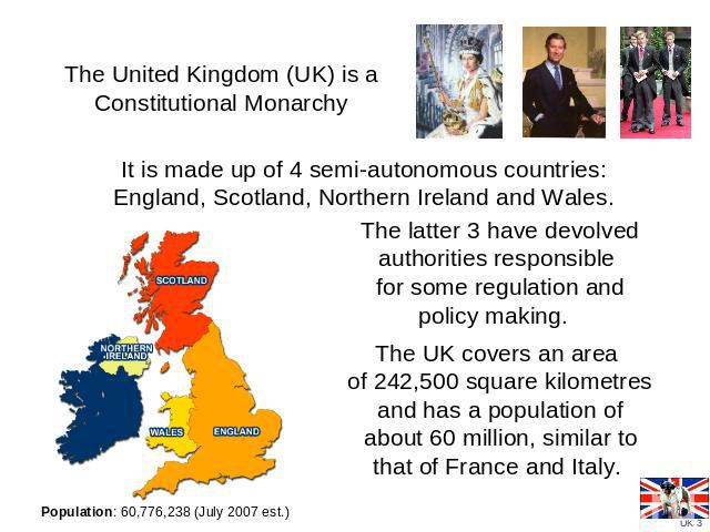 The United Kingdom (UK) is a Constitutional Monarchy It is made up of 4 semi-autonomous countries: England, Scotland, Northern Ireland and Wales. The latter 3 have devolved authorities responsible for some regulation and policy making. The UK covers…