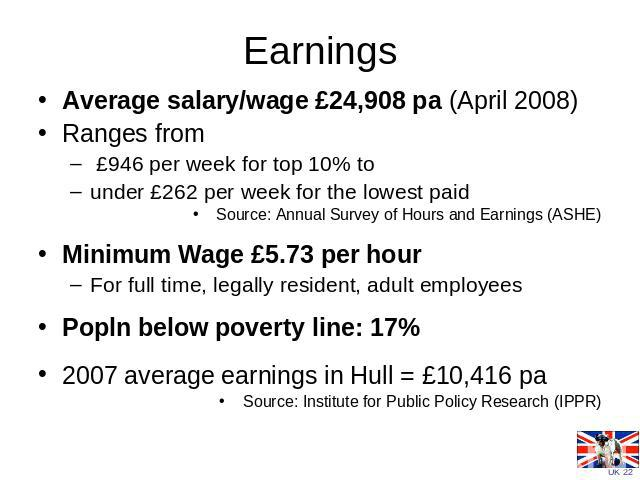 Earnings Average salary/wage £24,908 pa (April 2008)Ranges from £946 per week for top 10% to under £262 per week for the lowest paid Source: Annual Survey of Hours and Earnings (ASHE)Minimum Wage £5.73 per hour For full time, legally resident, adult…