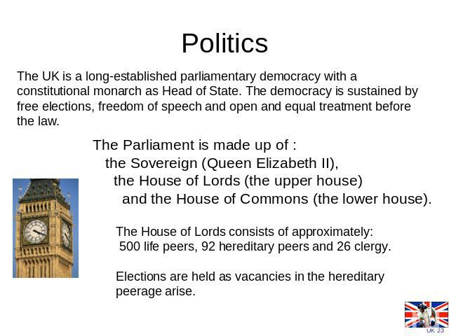 Politics The UK is a long-established parliamentary democracy with a constitutional monarch as Head of State. The democracy is sustained by free elections, freedom of speech and open and equal treatment before the law.               The Parliament i…