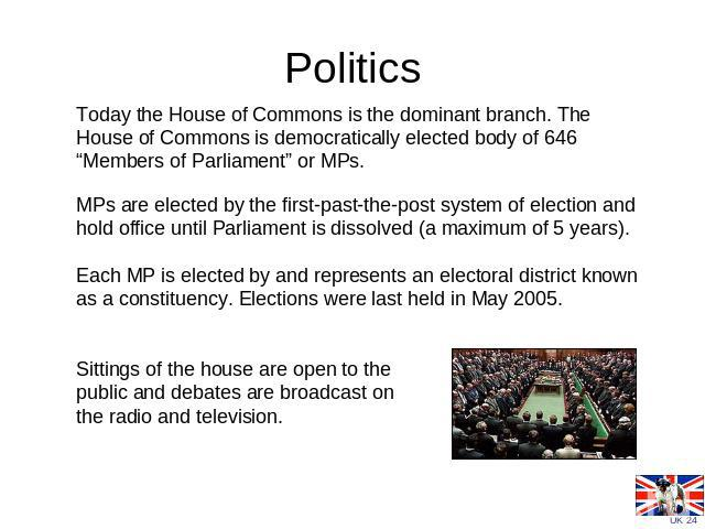 "Politics Today the House of Commons is the dominant branch. The House of Commons is democratically elected body of 646 ""Members of Parliament"" or MPs. MPs are elected by the first-past-the-post system of election and hold office until Parliament is …"