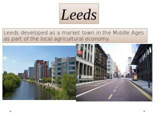 Leeds Leeds developed as a market town in the Middle Ages as part of the local a