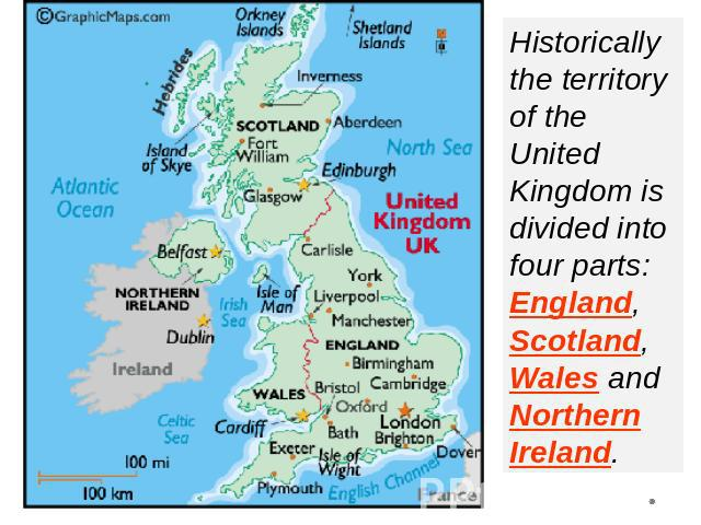 Historically the territory of the United Kingdom is divided into four parts: England, Scotland, Wales and Northern Ireland.