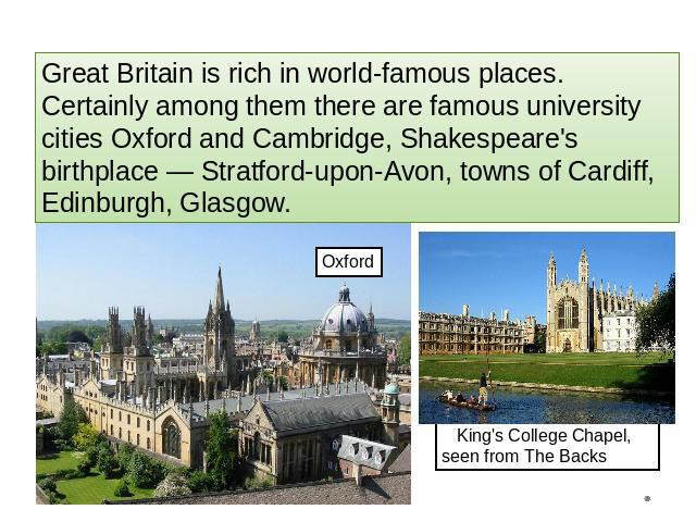 Great Britain is rich in world-famous places. Certainly among them there are famous university cities Oxford and Cambridge, Shakespeare's birthplace — Stratford-upon-Avon, towns of Cardiff, Edinburgh, Glasgow. King's College Chapel, seen from The Backs