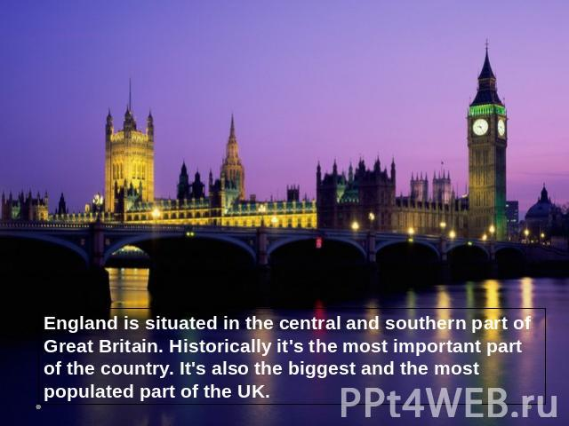 England is situated in the central and southern part of Great Britain. Historically it's the most important part of the country. It's also the biggest and the most populated part of the UK.