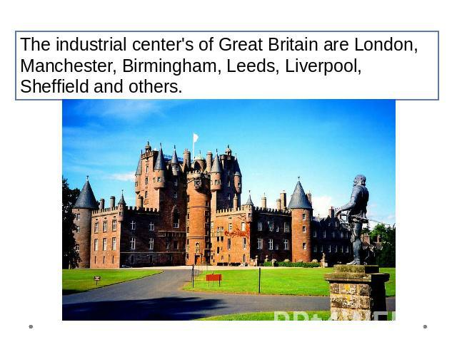 The industrial center's of Great Britain are London, Manchester, Birmingham, Leeds, Liverpool, Sheffield and others.