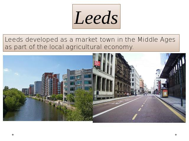 Leeds Leeds developed as a market town in the Middle Ages as part of the local agricultural economy.
