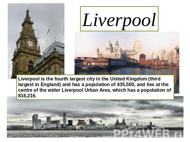 Liverpool Liverpool is the fourth largest city in the United Kingdom (third largest in England) and has a population of 435,500, and lies at the centre of the wider Liverpool Urban Area, which has a population of 816,216.