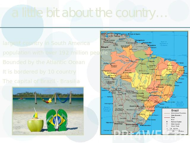 a little bit about the country… largest country in South Americapopulation with over 192 million peopleBounded by the Atlantic OceanIt is bordered by 10 countryThe capital of Brazil - Brasilia