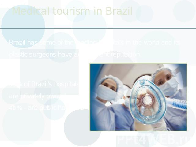 Medical tourism in Brazil Brazil has some of the leading hospitals in the world and its plastic surgeons have an excellent reputation. 60% of Brazil's hospitals are privately owned40% - are public hospitals