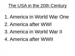 The USA in the 20th Century 1. America in World War One 2. America after WWI3. A