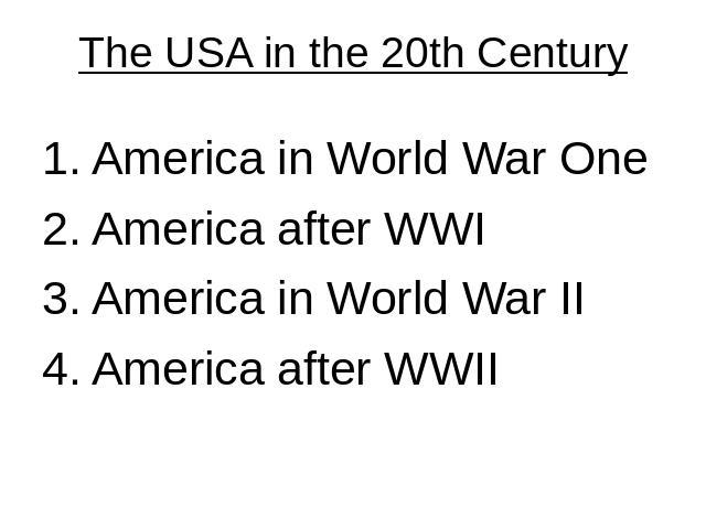 The USA in the 20th Century 1. America in World War One 2. America after WWI3. America in World War II4. America after WWII