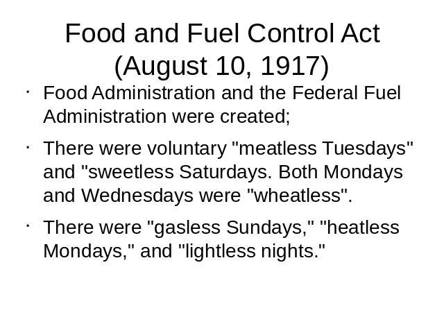 Food and Fuel Control Act(August 10, 1917) Food Administration and the Federal Fuel Administration were created;There were voluntary