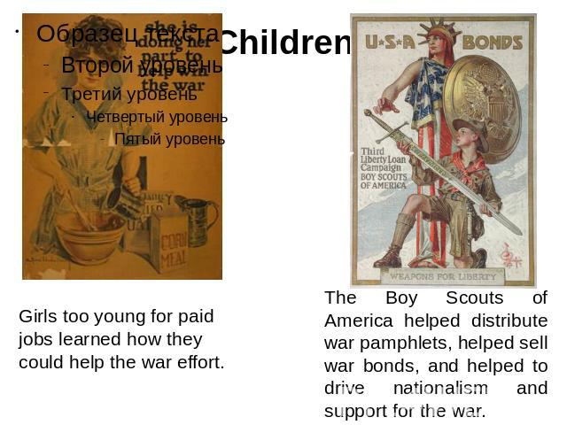 Children Girls too young for paid jobs learned how they could help the war effort. The Boy Scouts of America helped distribute war pamphlets, helped sell war bonds, and helped to drive nationalism and support for the war.